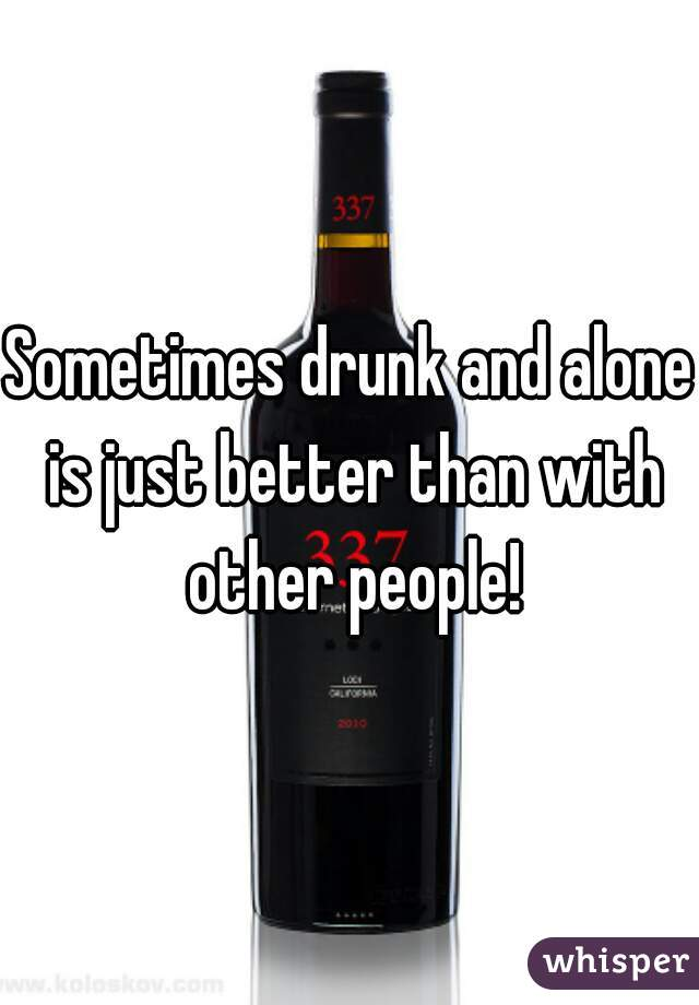 Sometimes drunk and alone is just better than with other people!