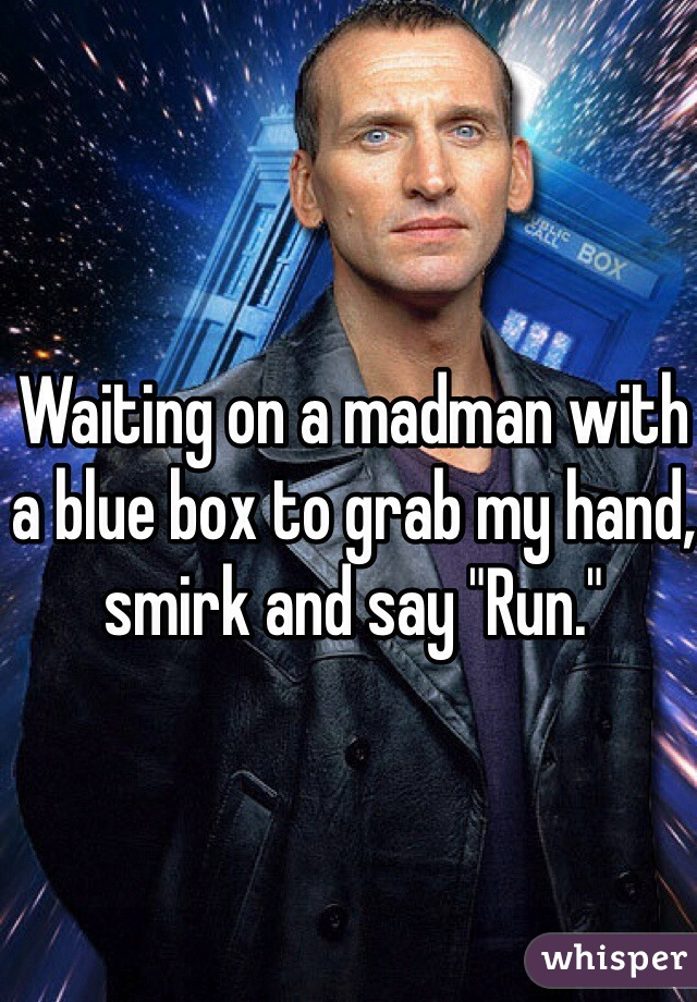 """Waiting on a madman with a blue box to grab my hand, smirk and say """"Run."""""""