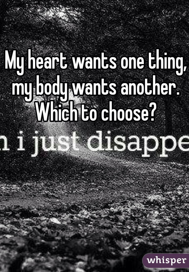 My heart wants one thing, my body wants another. Which to choose?