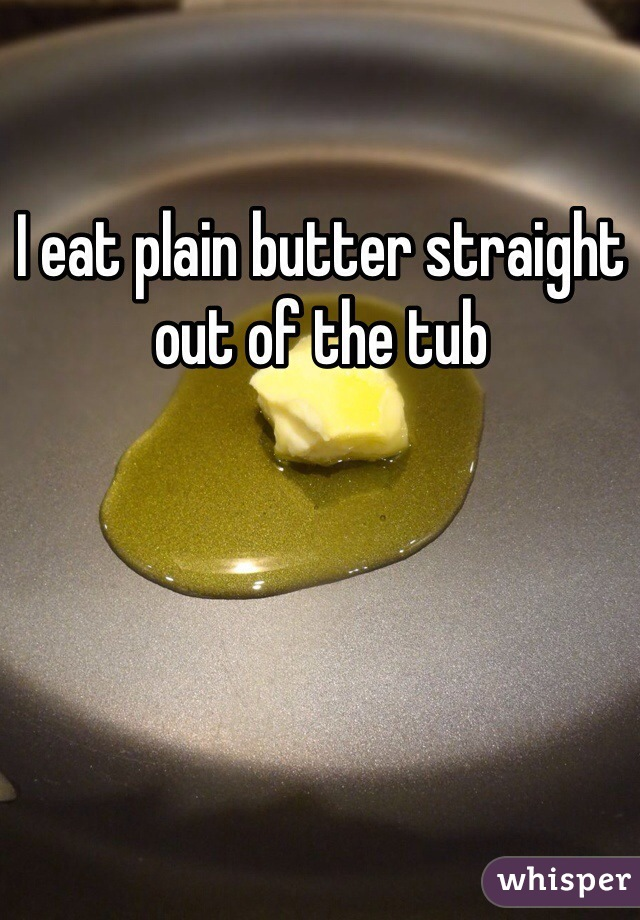I eat plain butter straight out of the tub
