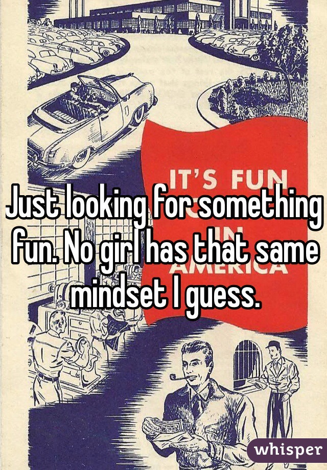 Just looking for something fun. No girl has that same mindset I guess.