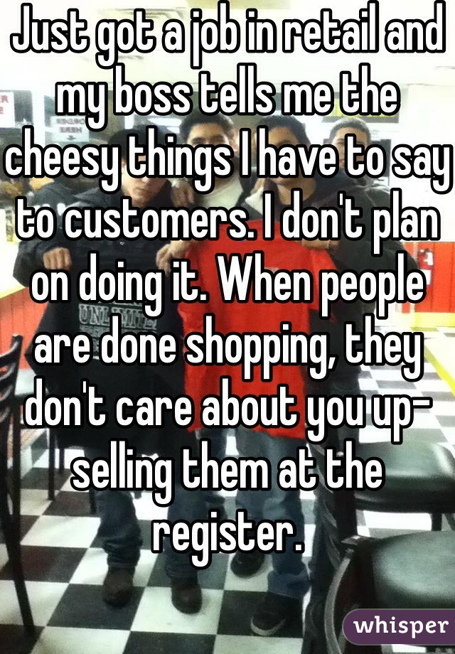 Just got a job in retail and my boss tells me the cheesy things I have to say to customers. I don't plan on doing it. When people are done shopping, they don't care about you up-selling them at the register.