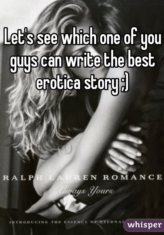 Let's see which one of you guys can write the best erotica story ;)