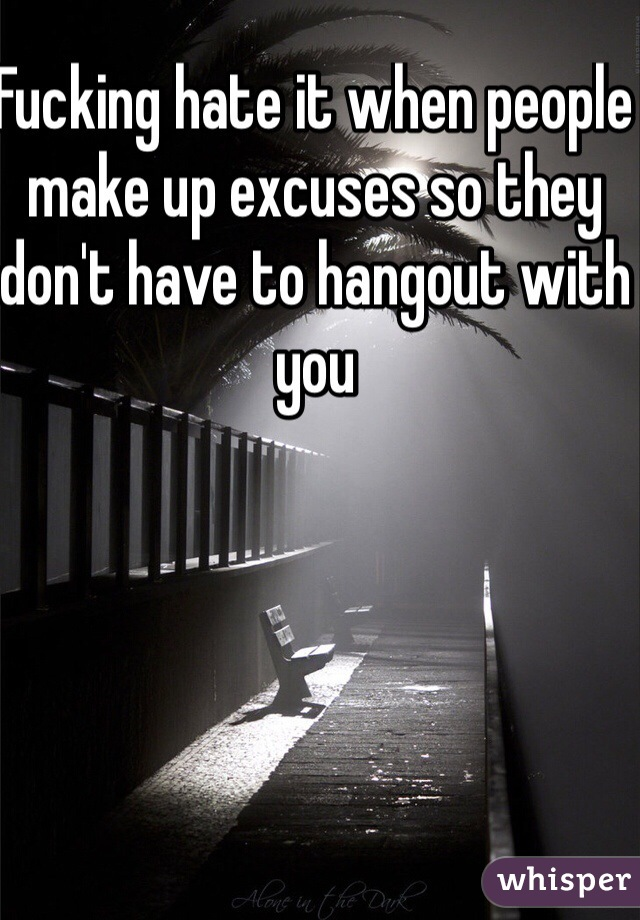 Fucking hate it when people make up excuses so they don't have to hangout with you