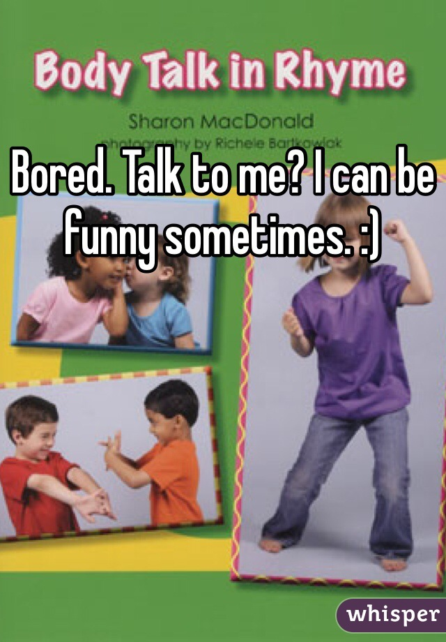 Bored. Talk to me? I can be funny sometimes. :)