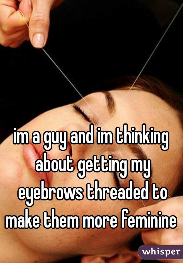 im a guy and im thinking about getting my eyebrows threaded to make them more feminine
