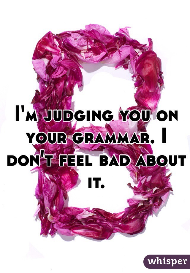 I'm judging you on your grammar. I don't feel bad about it.