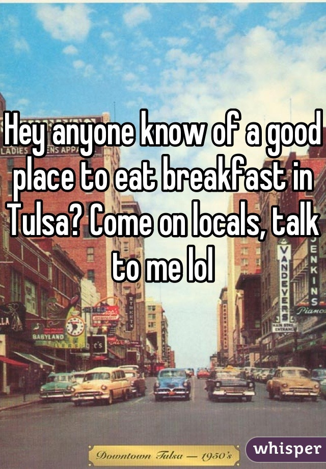 Hey anyone know of a good place to eat breakfast in Tulsa? Come on locals, talk to me lol