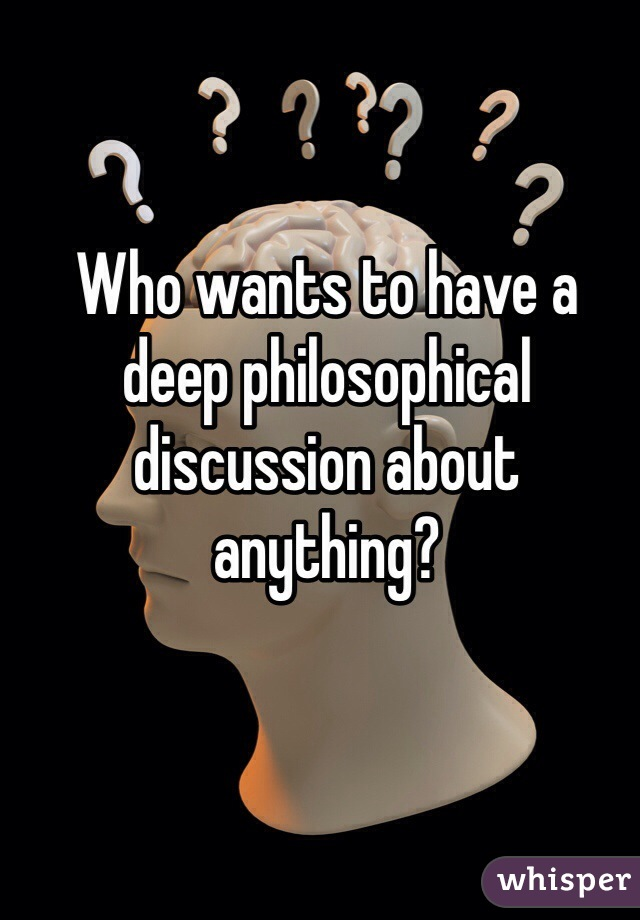 Who wants to have a deep philosophical discussion about anything?