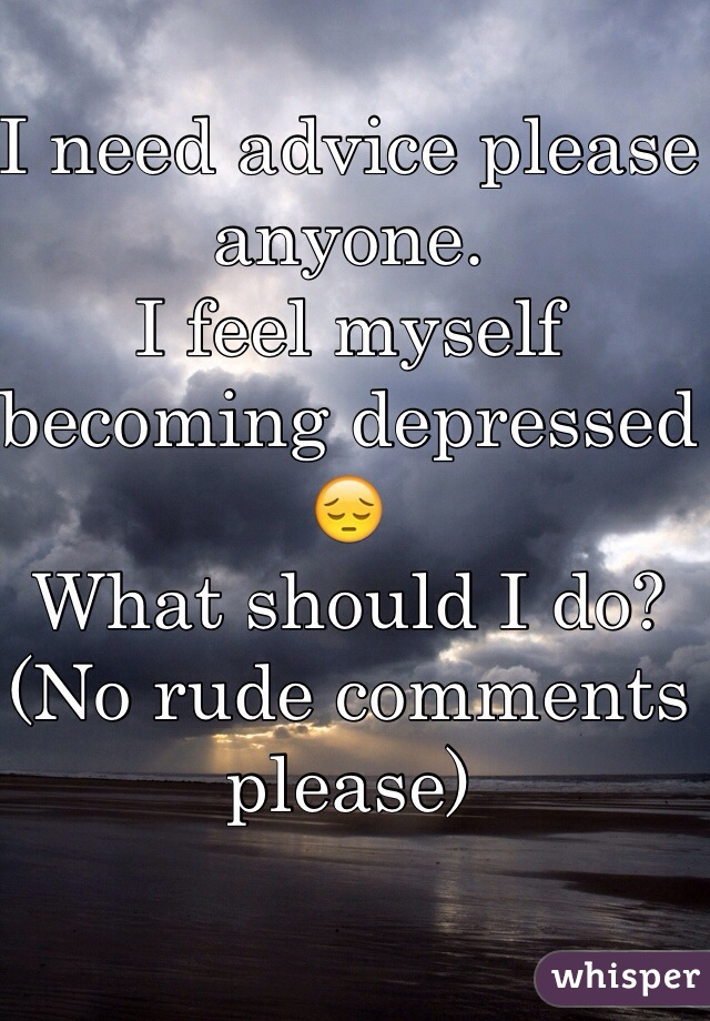 I need advice please anyone. I feel myself becoming depressed😔 What should I do?  (No rude comments please)