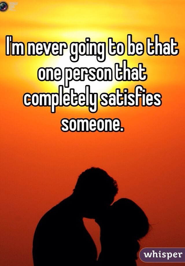 I'm never going to be that one person that completely satisfies someone.