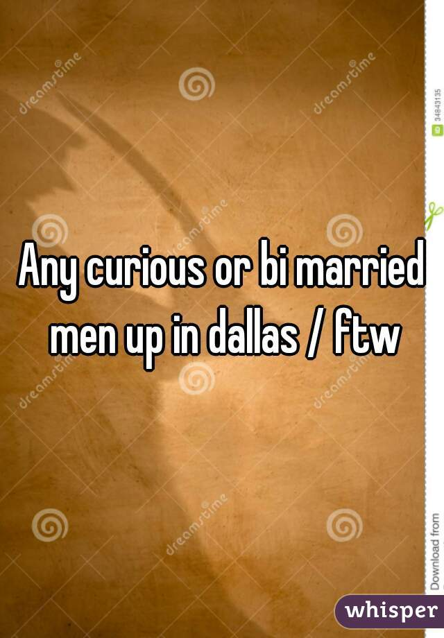 Any curious or bi married men up in dallas / ftw