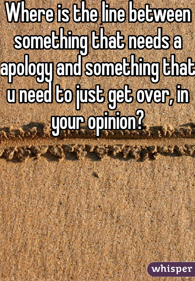 Where is the line between something that needs a apology and something that u need to just get over, in your opinion?