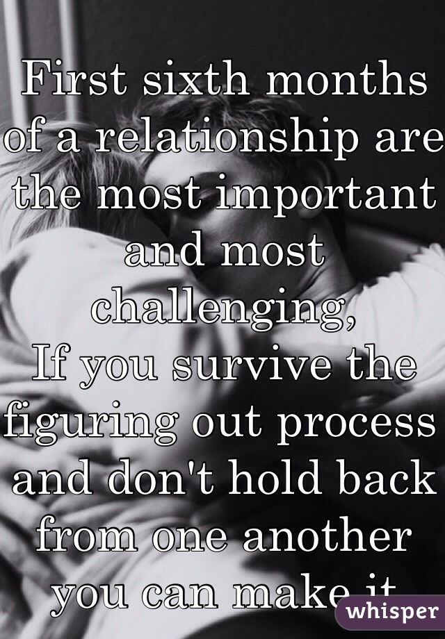 First sixth months of a relationship are the most important and most challenging, If you survive the figuring out process and don't hold back from one another you can make it