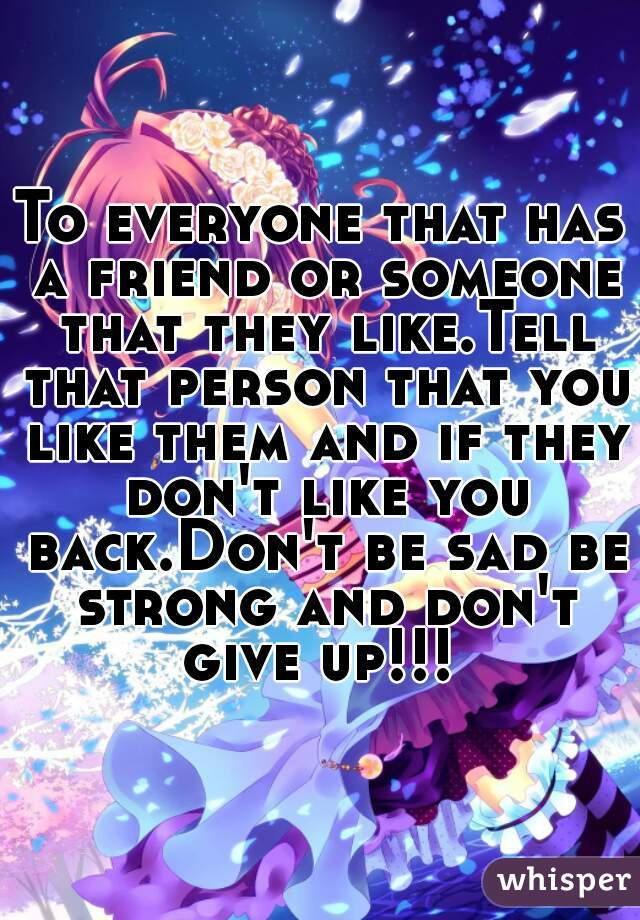 To everyone that has a friend or someone that they like.Tell that person that you like them and if they don't like you back.Don't be sad be strong and don't give up!!!
