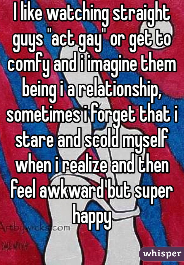 """I like watching straight guys """"act gay"""" or get to comfy and i imagine them being i a relationship, sometimes i forget that i stare and scold myself when i realize and then feel awkward but super happy"""