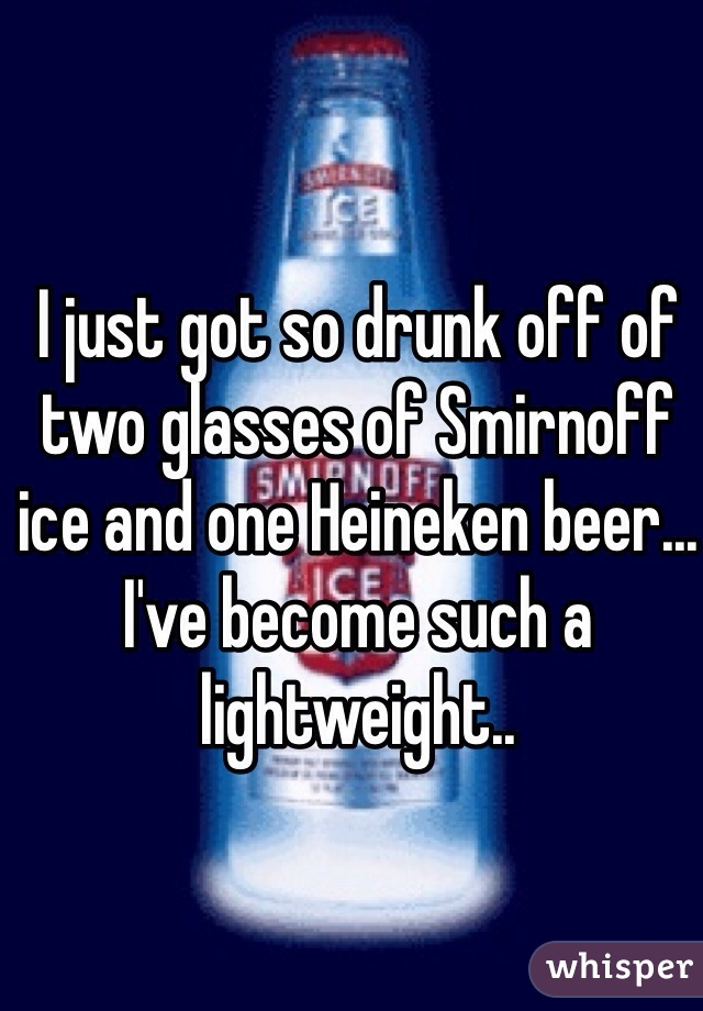 I just got so drunk off of two glasses of Smirnoff ice and one Heineken beer... I've become such a lightweight..
