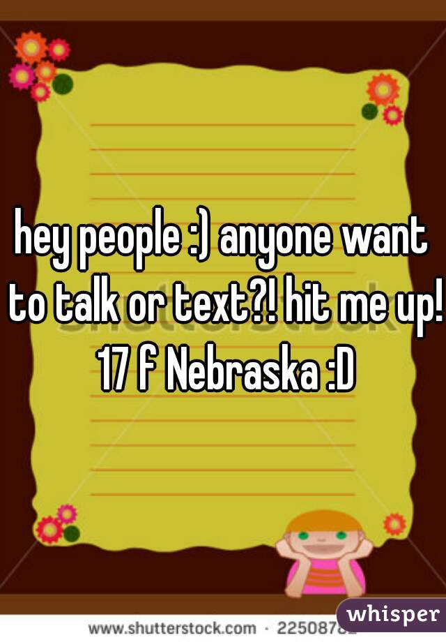 hey people :) anyone want to talk or text?! hit me up! 17 f Nebraska :D