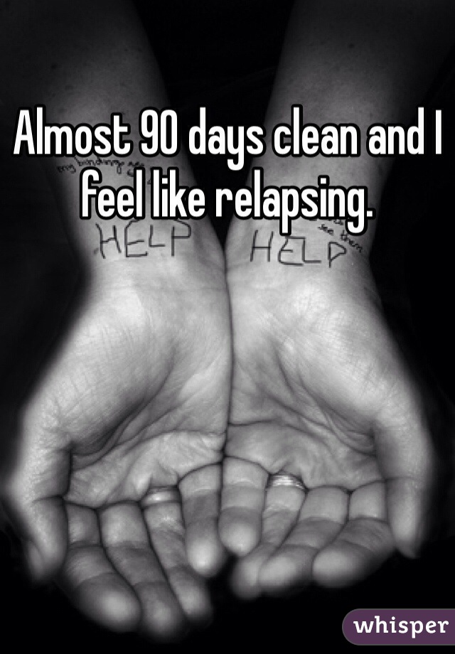 Almost 90 days clean and I feel like relapsing.