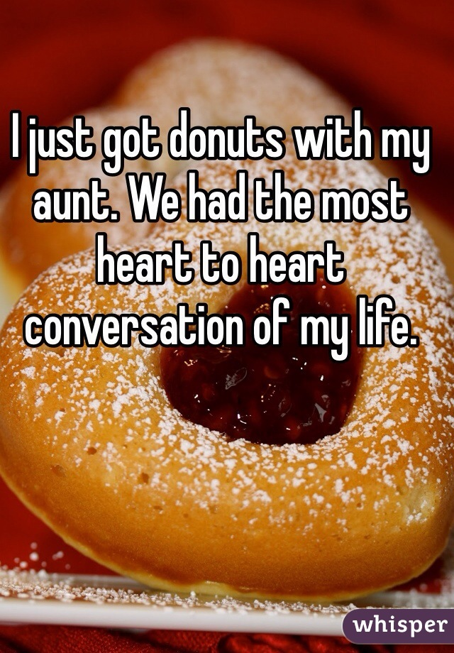 I just got donuts with my aunt. We had the most heart to heart conversation of my life.