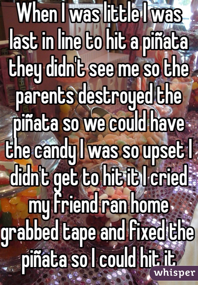 When I was little I was last in line to hit a piñata they didn't see me so the parents destroyed the piñata so we could have the candy I was so upset I didn't get to hit it I cried my friend ran home grabbed tape and fixed the piñata so I could hit it