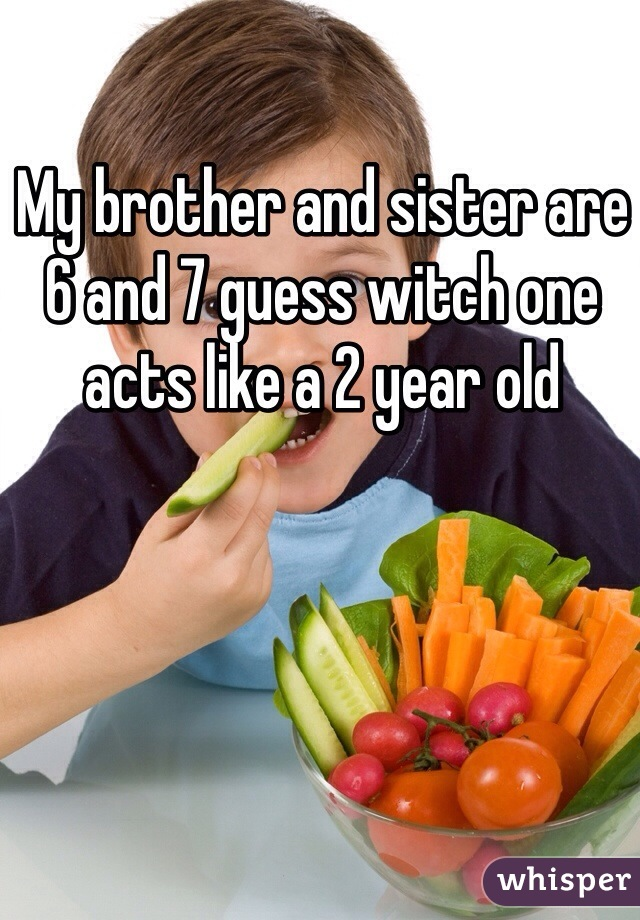 My brother and sister are 6 and 7 guess witch one acts like a 2 year old