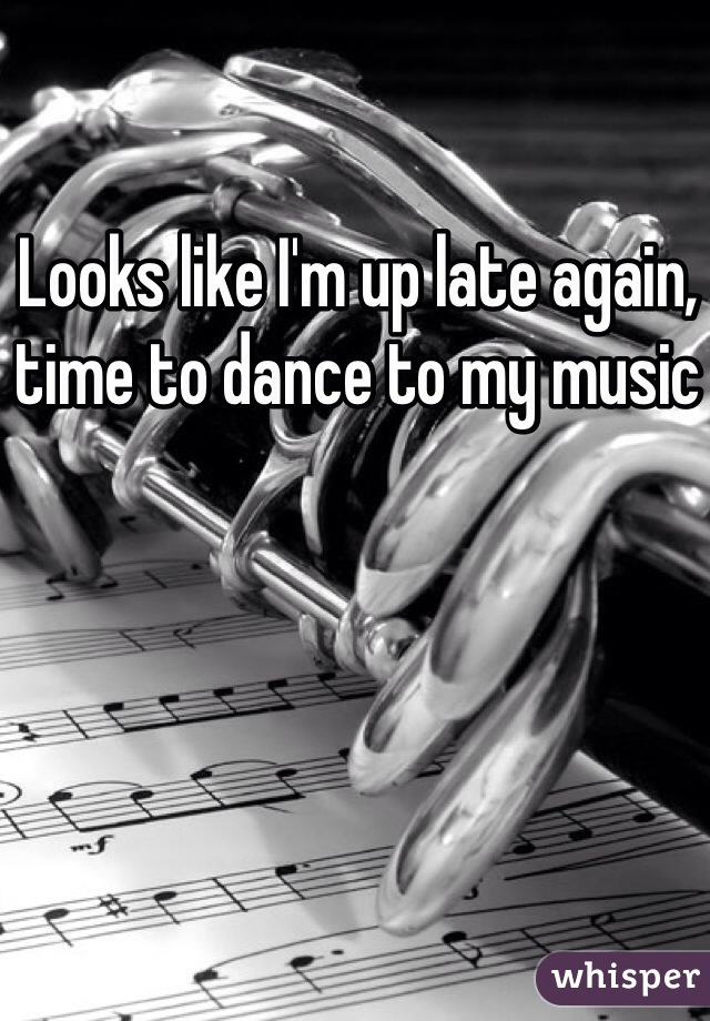 Looks like I'm up late again, time to dance to my music