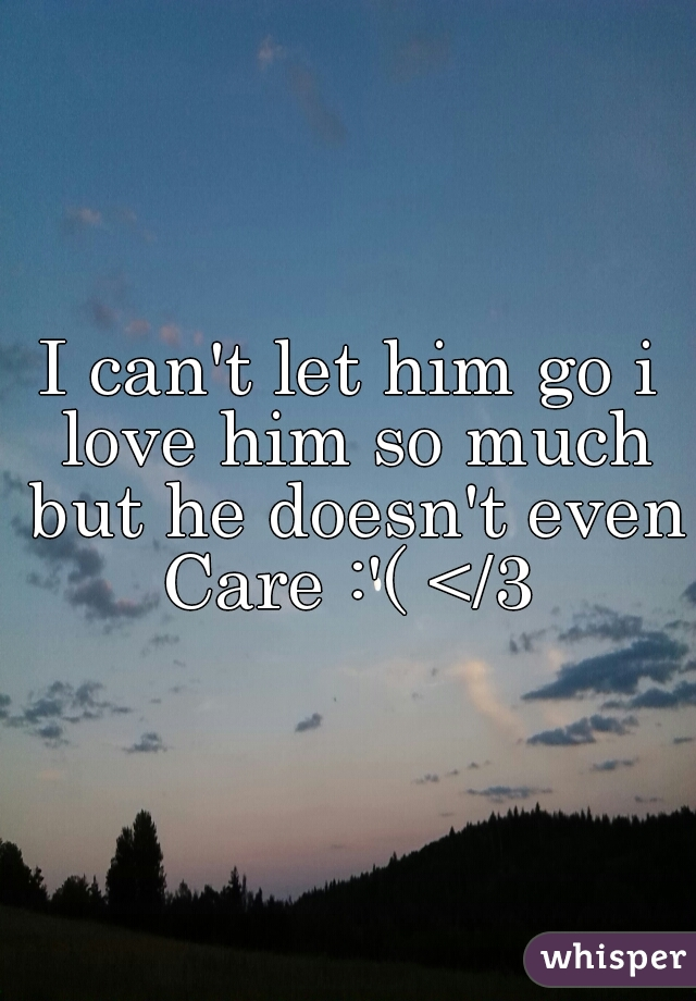 I can't let him go i love him so much but he doesn't even Care :'( </3