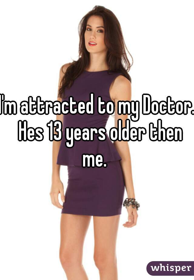 I'm attracted to my Doctor.  Hes 13 years older then me.