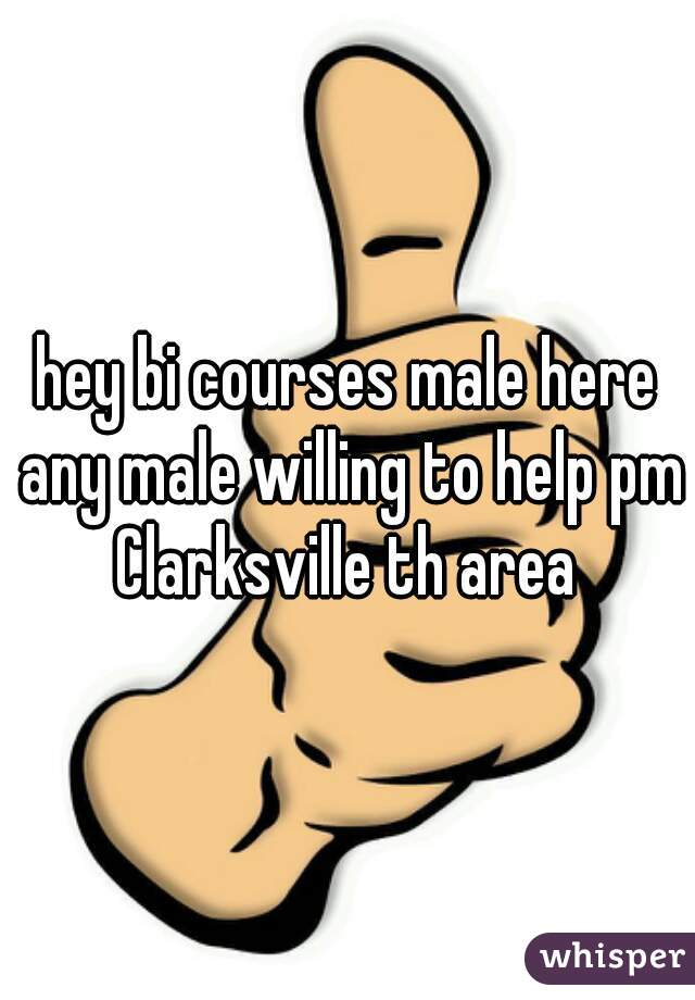 hey bi courses male here any male willing to help pm Clarksville th area