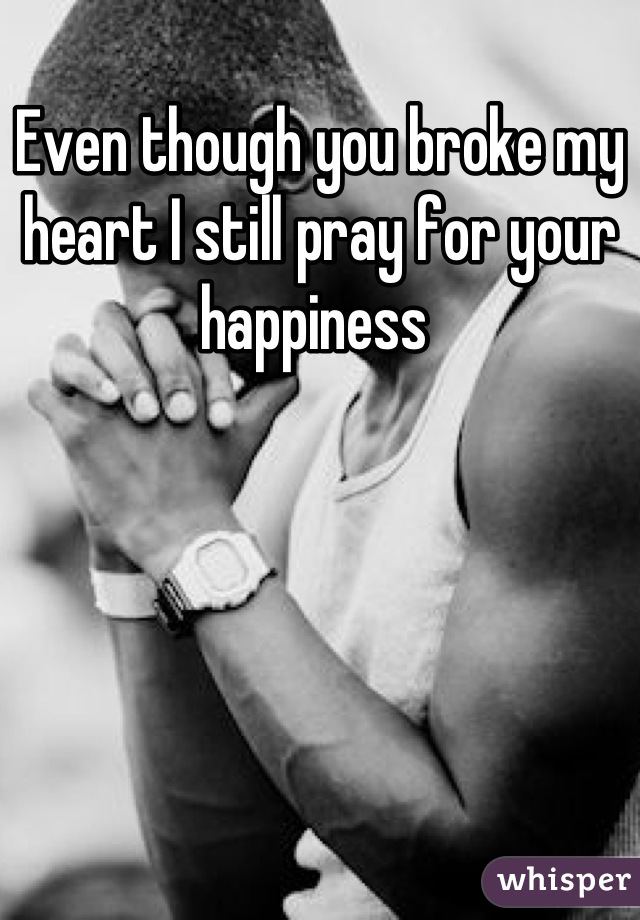 Even though you broke my heart I still pray for your happiness