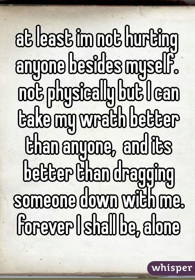 at least im not hurting anyone besides myself.  not physically but I can take my wrath better than anyone,  and its better than dragging someone down with me. forever I shall be, alone
