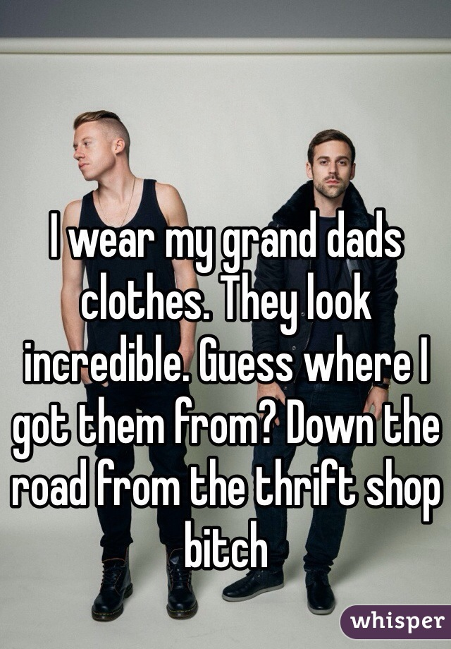 I wear my grand dads clothes. They look incredible. Guess where I got them from? Down the road from the thrift shop bitch