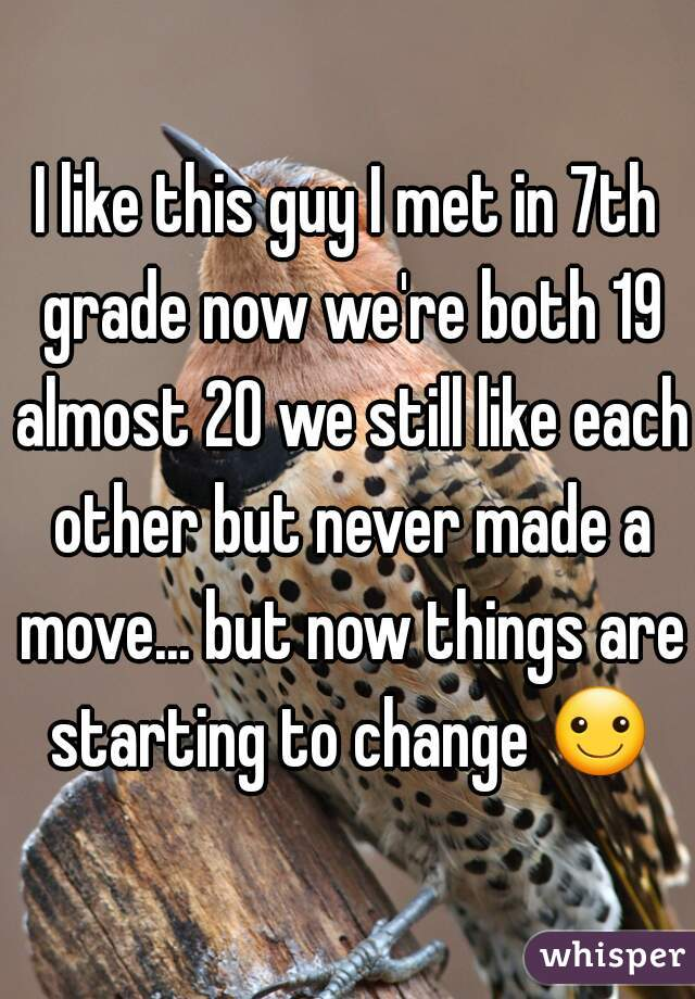 I like this guy I met in 7th grade now we're both 19 almost 20 we still like each other but never made a move... but now things are starting to change ☺