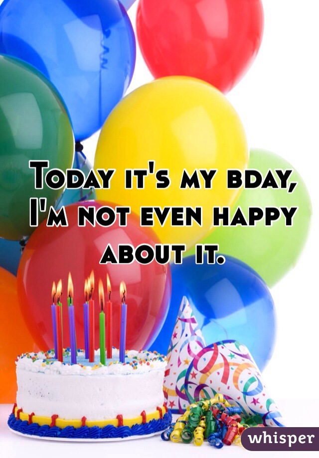 Today it's my bday, I'm not even happy about it.