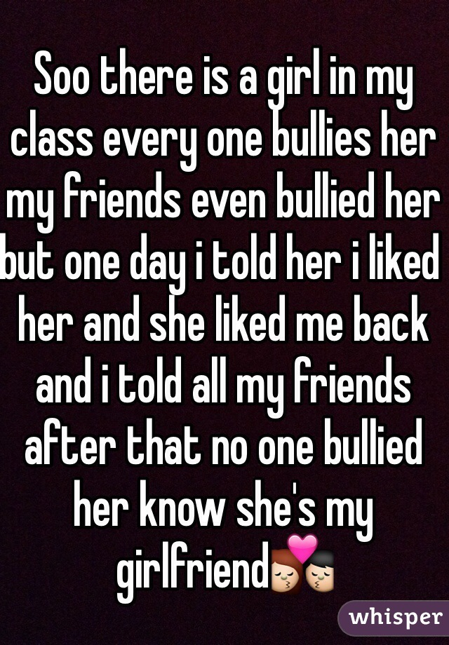 Soo there is a girl in my class every one bullies her my friends even bullied her but one day i told her i liked her and she liked me back and i told all my friends after that no one bullied her know she's my girlfriend💏