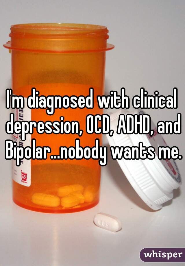 I'm diagnosed with clinical depression, OCD, ADHD, and Bipolar...nobody wants me.