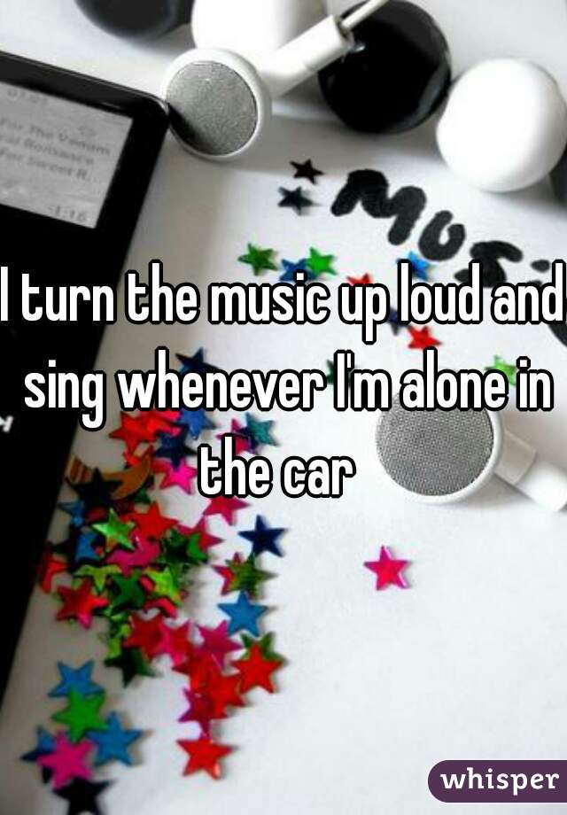I turn the music up loud and sing whenever I'm alone in the car