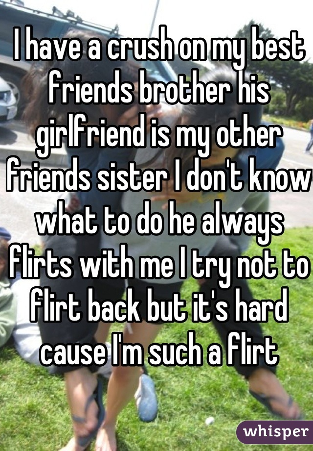 I have a crush on my best friends brother his girlfriend is my other friends sister I don't know what to do he always flirts with me I try not to flirt back but it's hard cause I'm such a flirt