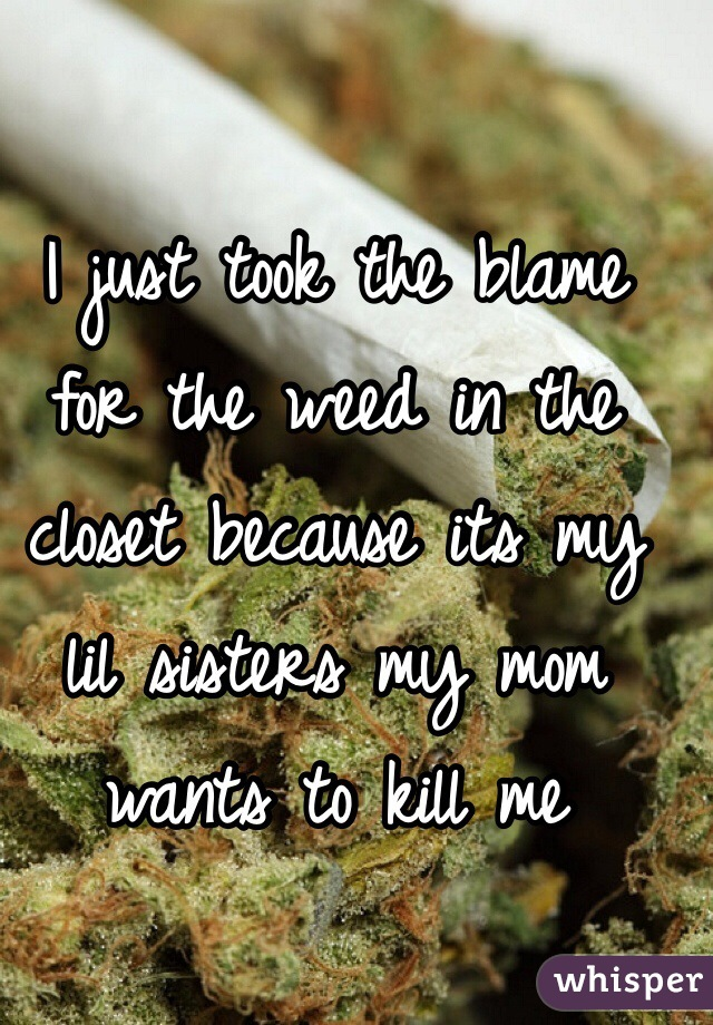 I just took the blame for the weed in the closet because its my lil sisters my mom wants to kill me