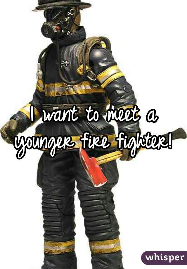 I want to meet a younger fire fighter!