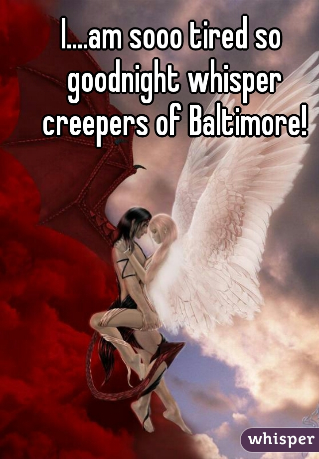 I....am sooo tired so goodnight whisper creepers of Baltimore!