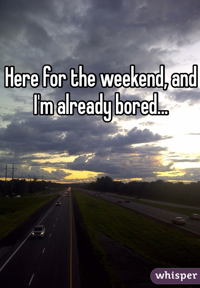 Here for the weekend, and I'm already bored...