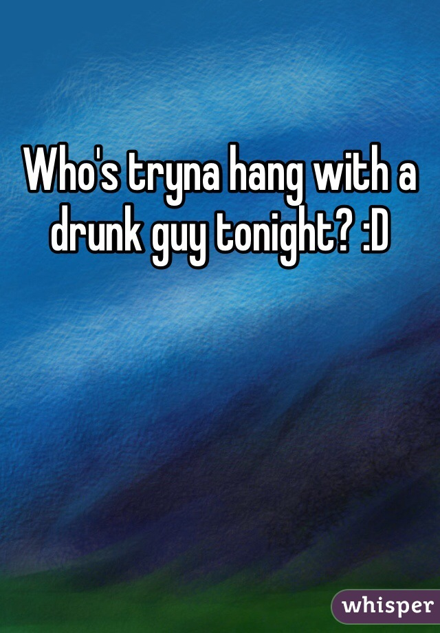 Who's tryna hang with a drunk guy tonight? :D
