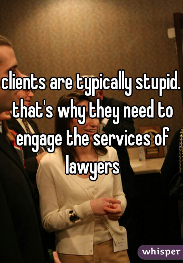 clients are typically stupid. that's why they need to engage the services of lawyers