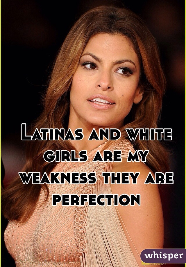 Latinas and white girls are my weakness they are perfection
