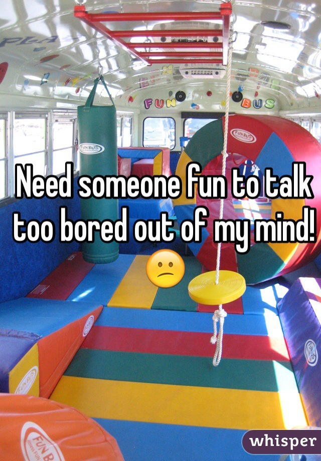 Need someone fun to talk too bored out of my mind!😕