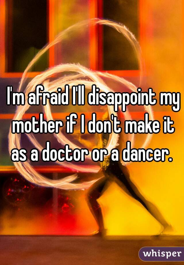 I'm afraid I'll disappoint my mother if I don't make it as a doctor or a dancer.