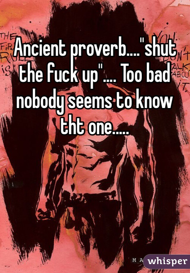 """Ancient proverb....""""shut the fuck up"""".... Too bad nobody seems to know tht one....."""