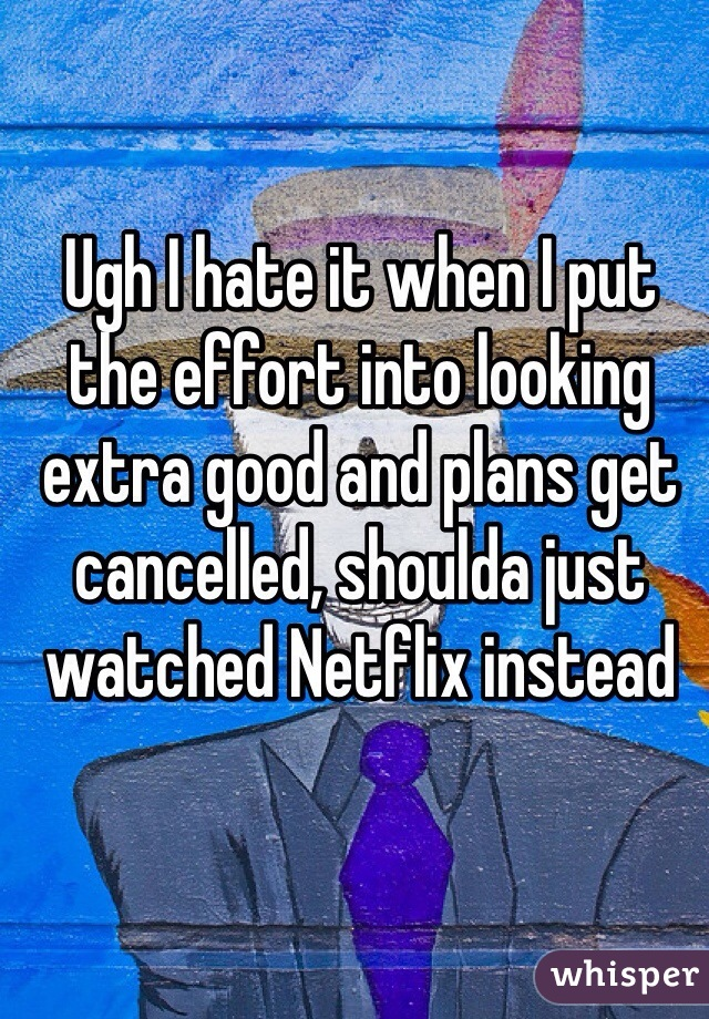 Ugh I hate it when I put the effort into looking extra good and plans get cancelled, shoulda just watched Netflix instead